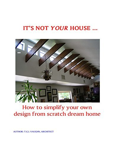 ITS NOT YOUR HOUSE ....: How to simply your own design from scratch dream house  by  Tad Vaughn