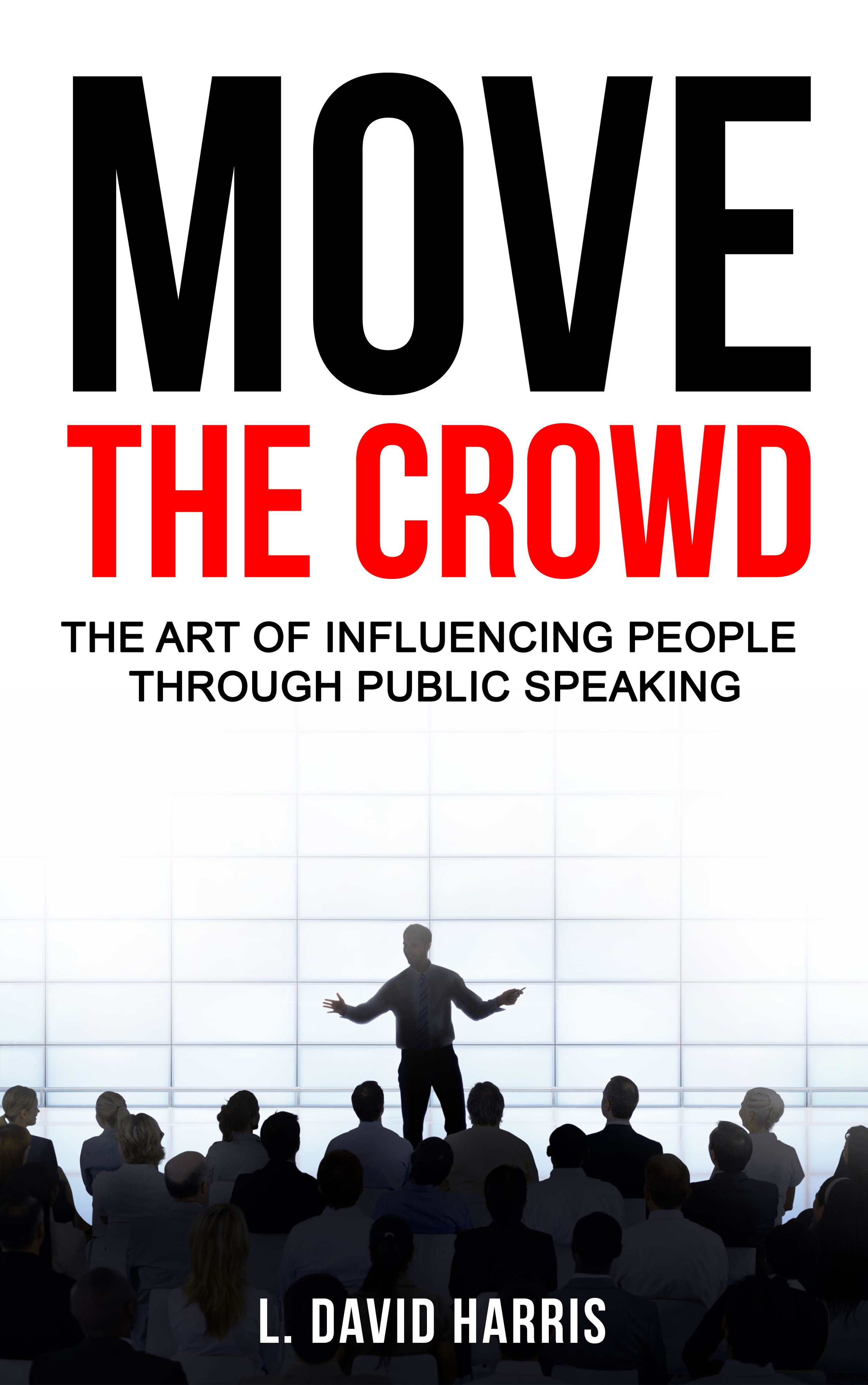 Move the Crowd: The Art of Influencing People Through Public Speaking L. David Harris