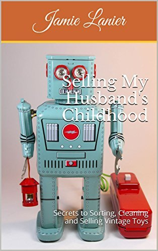 Selling My Husbands Childhood: Secrets to Sorting, Cleaning and Selling Vintage Toys  by  Jamie Lanier