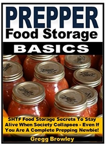 Prepper Food Storage Basics: SHTF Food Storage Secrets To Stay Alive When Society Collapses - Even If You Are A Complete Prepping Newbie! Gregg Browley