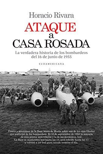 Ataque a Casa Rosada: La verdadera historia de los bombardeos del 16 de junio de 1955  by  Horacio Rivara
