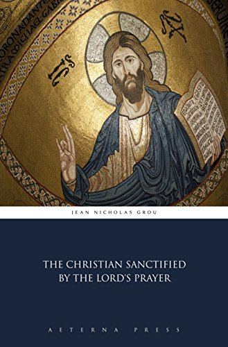 The Christian Sanctified  by  the Lords Prayer by Jean Nicholas Grou