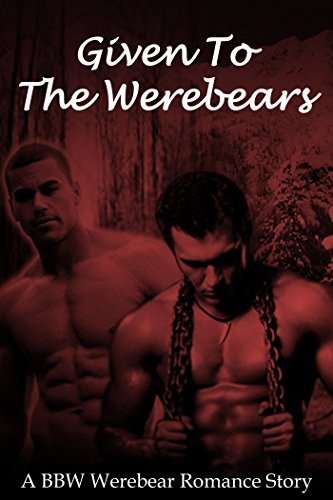 Werebear Romance: Given to the Alpha Bear (Given  by  Desire Book 2) (New Adult BBW Menage Shapeshifter Werebear Threesome Romance) by Kimberly J.