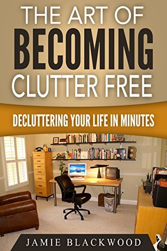 The Art Of Becoming Clutter Free: Decluttering Your Life In Minutes  by  Jamie Blackwood