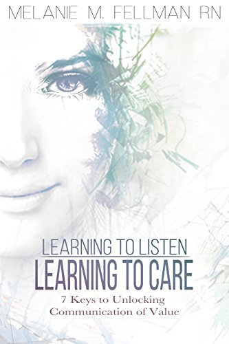 Learning to Listen Learning to Care: 7 Keys to Unlocking Communication of Value Melanie M. Fellman