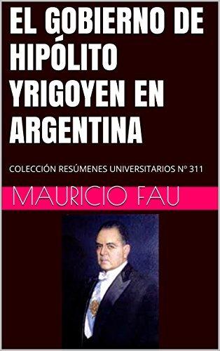 EL GOBIERNO DE HIPÓLITO YRIGOYEN EN ARGENTINA: COLECCIÓN RESÚMENES UNIVERSITARIOS Nº 311  by  Mauricio Fau