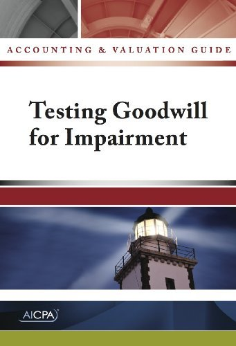 Testing Goodwill for Impairment - Accounting and Valuation Guide AICPA