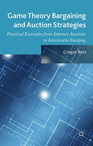 Game Theory Bargaining and Auction Strategies: Practical Examples from Internet Auctions to Investment Banking  by  Gregor Berz