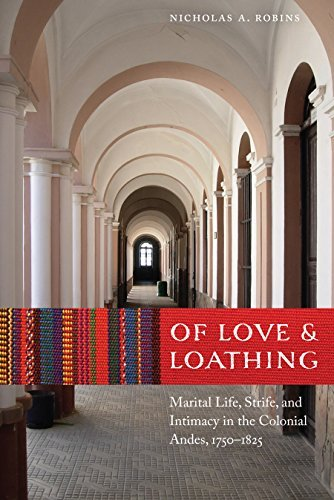 Of Love and Loathing: Marital Life, Strife, and Intimacy in the Colonial Andes, 1750-1825  by  Nicholas A Robins