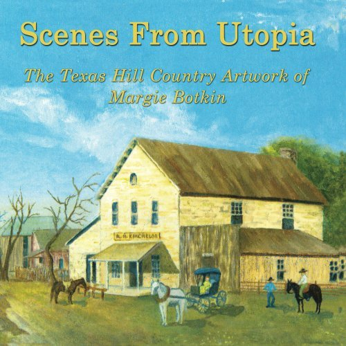 Scenes From Utopia: The Texas Hill Country Artwork of Margie Botkin  by  Margie Botkin