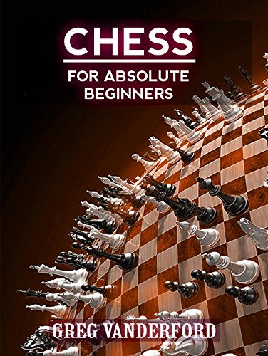 Chess for Absolute Beginners: Learn the Basics of Chess With My Proven System Greg Vanderford