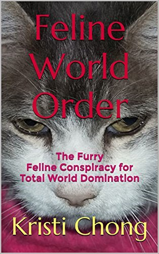 Feline World Order: The Furry Feline Conspiracy for Total World Domination Kristi Chong