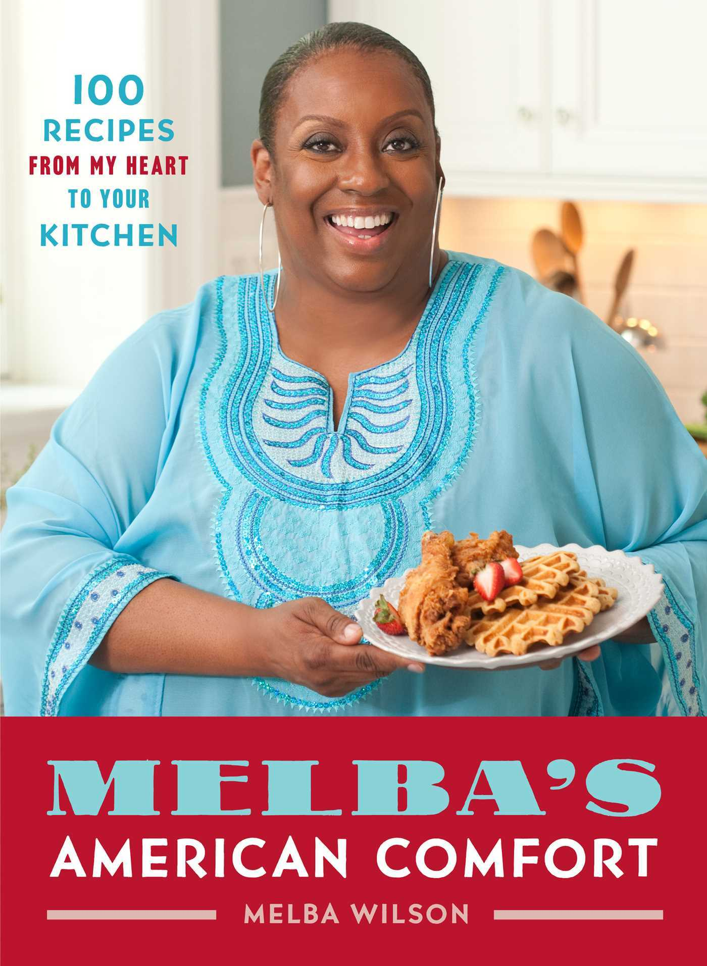 Melbas American Comfort: 100 Recipes from My Heart to Your Kitchen  by  Melba Wilson