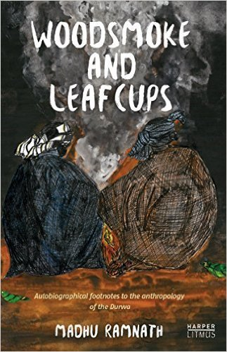 Woodsmoke and Leafcups: Autobiographical Footnotes to the Anthropologyof the Durwa People  by  Madhu Ramnath