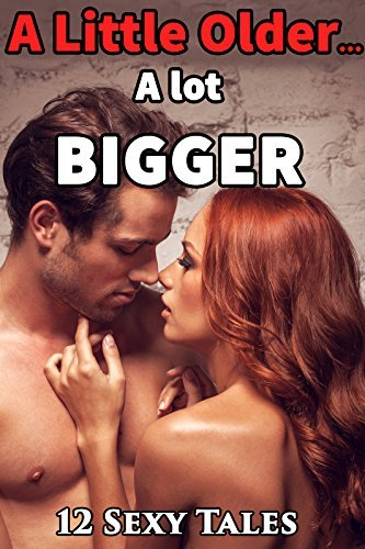 A Little Older... and a WHOLE LOT BIGGER! 12 Stories of Taboo Encounters and Forbidden Penetrations... Looking for a hot night? Naughty Older Men Younger Women Short Story Romance Bundle Collection  by  First Time Box Set
