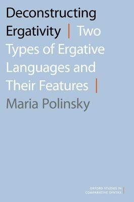 Deconstructing Ergativity: Two Types of Ergative Languages and Their Features  by  Maria Polinsky