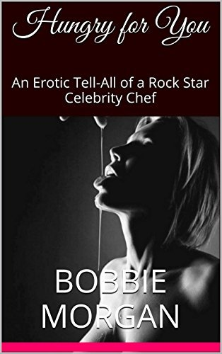 Hungry for You: An Erotic Tell-All of a Rock Star Celebrity Chef Bobbie Morgan