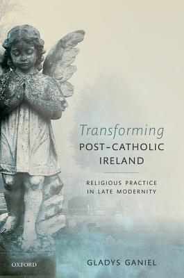Transforming Post-Catholic Ireland: Religious Practice in Late Modernity Gladys Ganiel