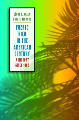 Puerto Rico in the American Century: A History Since 1898 César J. Ayala