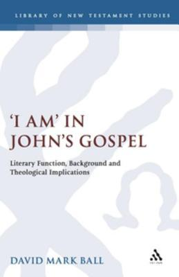 I Am in Johns Gospel: Literary Function, Background and Theological Implications David Mark Ball
