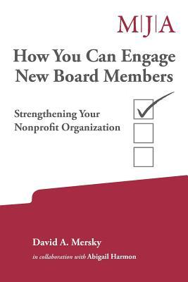How You Can Engage New Board Members: Strengthening Your Nonprofit Organization  by  David a Mersky