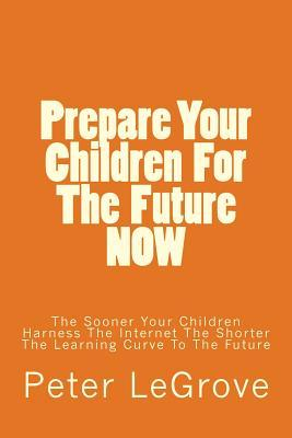 Prepare Your Children for the Future Now: The Sooner Your Children Harness the Internet the Shorter the Learning Curve to the Future Peter LeGrove