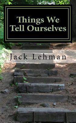 Things We Tell Ourselves Jack F Lehman