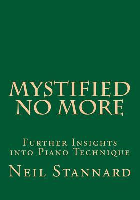 Mystified No More: Further Insights Into Piano Technique  by  Neil Stannard