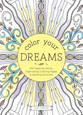 Color Your Dreams: 100 Inspiring Words, Captivating Coloring Pages, and Uplifting Activities  by  Juliet Madison