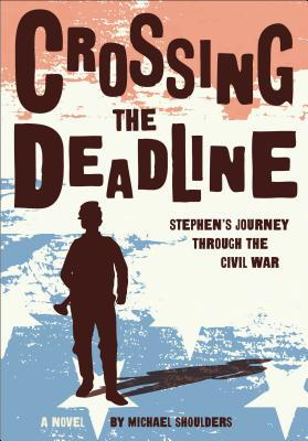 Crossing the Deadline: Stephens Journey Through the Civil War  by  Michael Shoulders