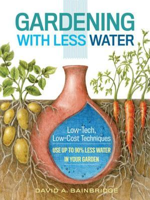Gardening with Less Water: Low-Tech, Low-Cost Techniques for Using Up to 90% Less Water in Your Garden David Bainbridge