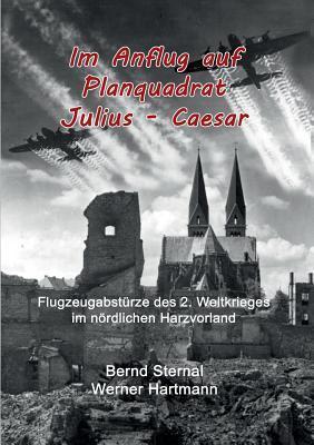 Im Anflug auf Planquadrat Julius - Caesar: Flugzeugabstürze des 2. Weltkrieges im nördlichen Harzvorland  by  Werner Hartmann