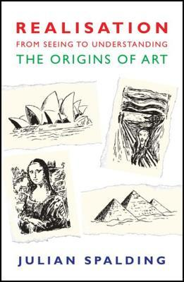 Realisation-From Seeing to Understanding: The Origins of Art  by  Julian Spalding