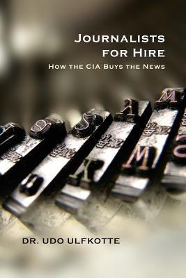 Journalists for Hire: How the CIA Buys the News  by  Udo Ulfkotte