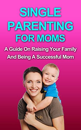 SINGLE PARENTING: A Guide in Raising Your Family and Being a Successful Mom  by  Brittany White