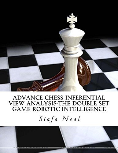 Advance Chess Inferential View Analysis- The Double Set Game Robotic Intelligence (Double Set Game - Book 2) Siafa Neal