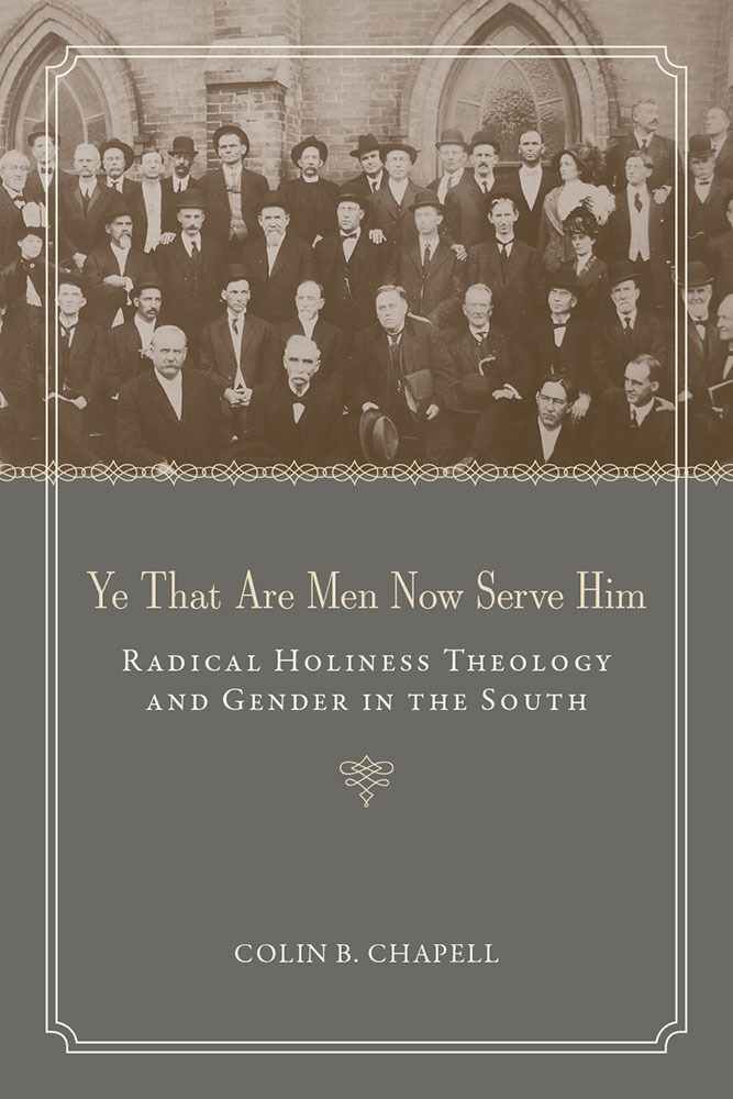 Ye That Are Men Now Serve Him: Radical Holiness Theology and Gender in the South  by  Colin B. Chapell