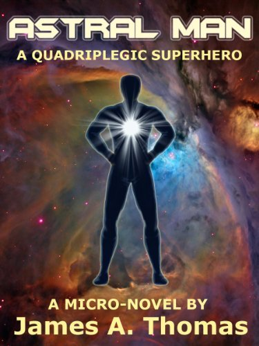 Astral Man - A Quadriplegic Superhero  by  James A. Thomas