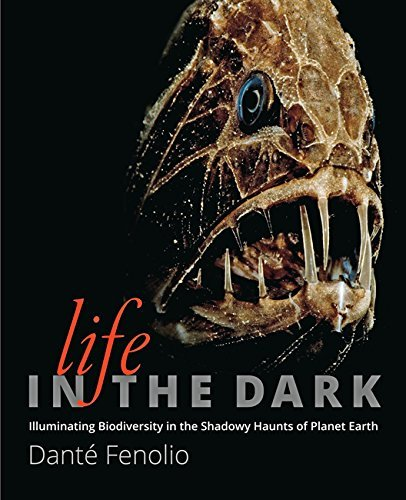Life in the Dark: Illuminating Biodiversity in the Shadowy Haunts of Planet Earth Dante Fenolio