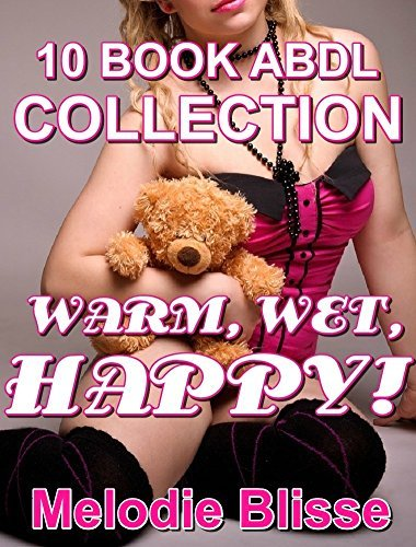 COMPLETE ABDL COLLECTION: WARM, WET, HAPPY! (10 Book MEGA BUNDLE) (ABDL diaper inexperienced alpha male steamy romance)  by  Melodie Blisse