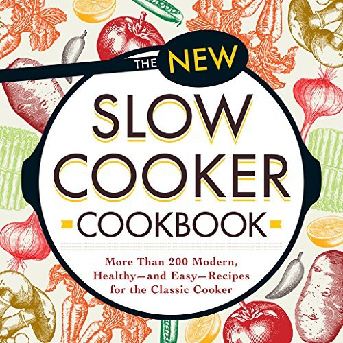 The New Slow Cooker Cookbook: More than 200 Modern, Healthy--and Easy--Recipes for the Classic Cooker Adams Media