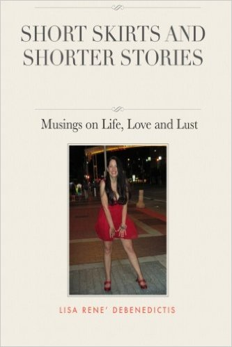 Short Skirts and Shorter Stories: Musings on Life, Love and Lust  by  Lisa Rene DeBenedictis