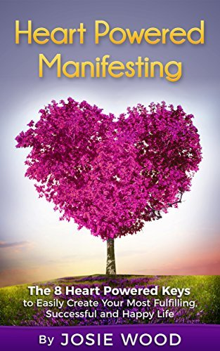 Heart Powered Manifesting: The 8 Heart Powered Keys to Easily Create Your Most Fulfilling, Successful and Happy Life  by  Josie Wood