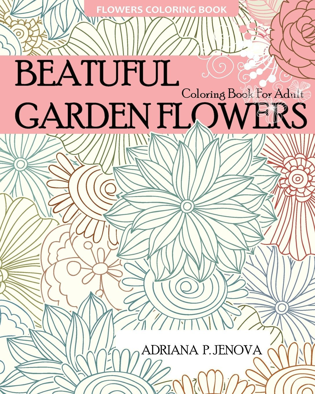 Flowers Coloring Book : Beautiful Garden Flowers Coloring Book For Adult Adriana P. Jenova