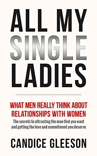 ALL MY SINGLE LADIES: What Men Really Think About Relationships With Women. The Secrets To Attracting The Man You Want And Getting The Love And Commitment You Deserve Candice Gleeson