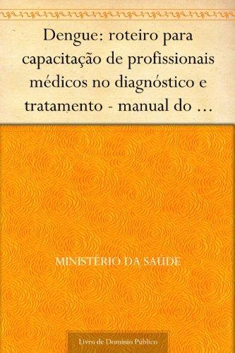 Dengue: roteiro para capacitação de profissionais médicos no diagnóstico e tratamento - manual do monitor Ministério da Saúde