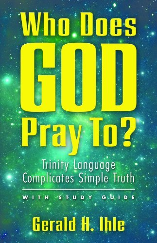 Who Does God Pray To? Trinity Language Complicates Simple Truth  by  Gerald H. Ihle