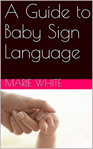 Baby Signing: A Guide to Baby Sign Language (baby signing basic,baby sign language basics, baby sign language books) Marie White