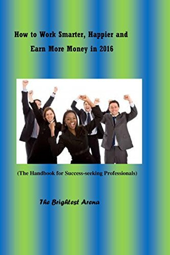 How to Work Smarter, Happier and Earn More Money in 2016: The Handbook for Success-Seeking Professionals  by  The Brightest Arena