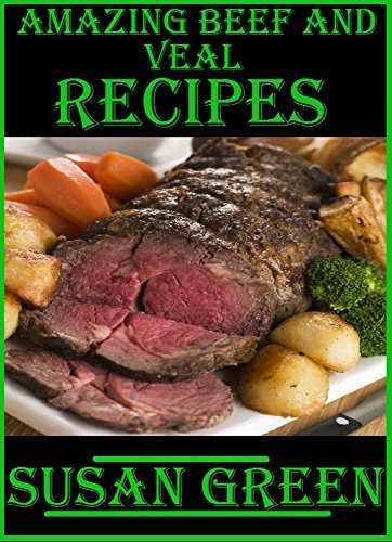 Amazing Beef and Veal Recipes: Professional beef and veal recipes laid out in an easy to understand and easy to follow method  by  Susan Green